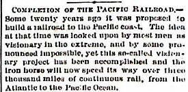"""COMPLETION OF THE PACIFIC RAILROAD — Some twenty years ago it was proposed to build a railroad to the Pacific coast. The idea at that time was looked upon by most men as visionary in the extreme, and by some pronounced impossible, yet this so-called visionary project has been accomplished and the iron horse will now speed its way over three thousand miles of continuous rail, from the Atlantic to the Pacific Ocean."""